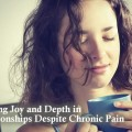 FINDING JOY AND DEPTH IN RELATIONSHIPS WHEN YOU ARE CHRONICALLY ILL: