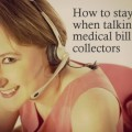 HOW TO STAY SANE WHEN TALKING TO MEDICAL BILL COLLECTORSl Ugh! this has got to be one of my all-time LEAST favorite things to do as they talk in circles, tranfer you around, cut you off, mess up the figures. Here are some tips on not losing your mind--or your temper.