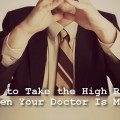HOW TO TAKE THE HIGH ROAD (WHEN YOUR DOCTOR IS MEAN): It can be so hard to &quot;take the high road&quot; when we have a doctor who has hurt us -- physicially, emotionally -- maybe even permantly. What exactly does &quot;taking the high road&quot; mean though? @ Lisa Copen attempts to answer this question when it comes to those who we feel have wronged us.