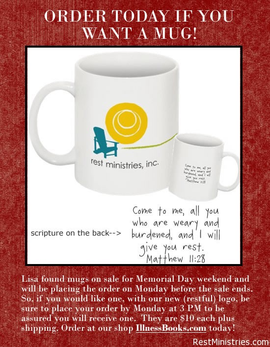Lisa found mugs on sale for Memorial Day weekend and will be placing the order on Monday before the sale ends. So, if you would like one, with our new (restful) logo, be sure to place your order by Monday at 3 PM to be assured you will receive one.  They are $10 each plus shipping. Order at our shop IllnessBooks.com today!