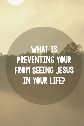 What is Preventing Your From Seeing Jesus in Your Life?